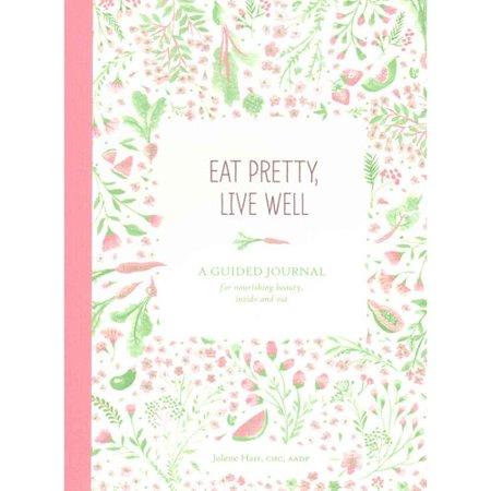 Eat Pretty, Live Well: A Guided Journal for Nourishing Beauty, Inside and Out